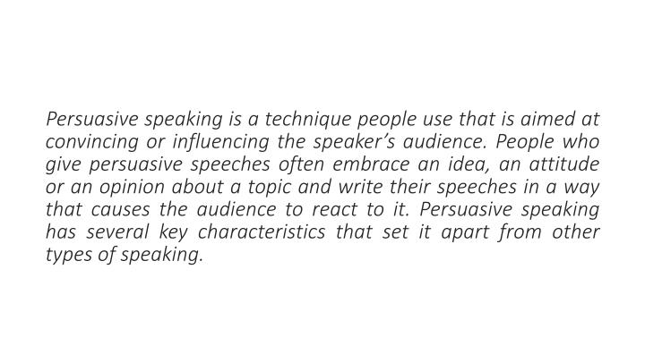 Persuasive speaking is a technique people use that is aimed at convincing or influencing the speaker's audience. People who give persuasive speeches often embrace an idea, an attitude or an opinion about a topic and write their speeches in a way that causes the audience to react to it. Persuasive speaking has several key characteristics that set it apart from other types of speaking.
