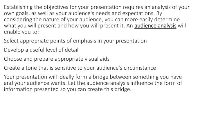 Establishing the objectives for your presentation requires an analysis of your own goals, as well as your audience's needs and expectations. By considering the nature of your audience, you can more easily determine what you will present and how you will present it. An