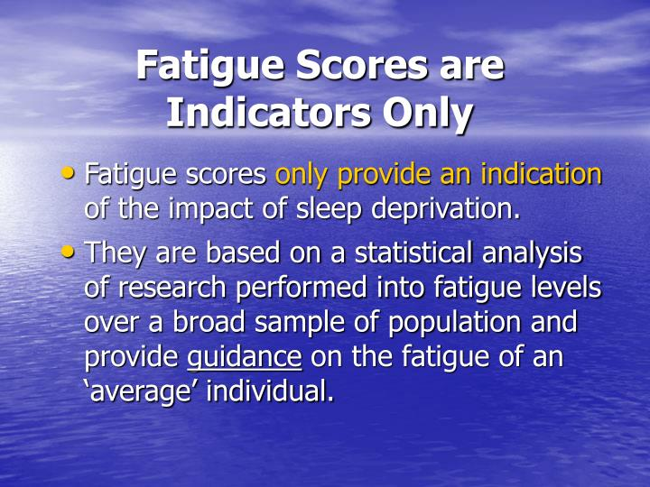 Fatigue Scores are Indicators Only