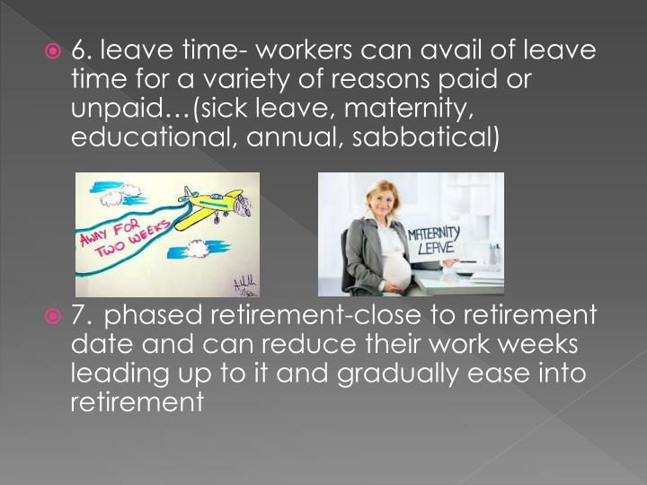 6. leave time- workers can avail of leave time for a variety of reasons paid or unpaid…(sick leave, maternity, educational, annual, sabbatical)