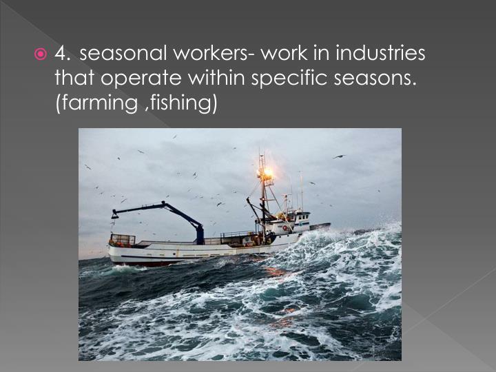 4.seasonal workers- work in industries that operate within specific seasons. (farming ,fishing)