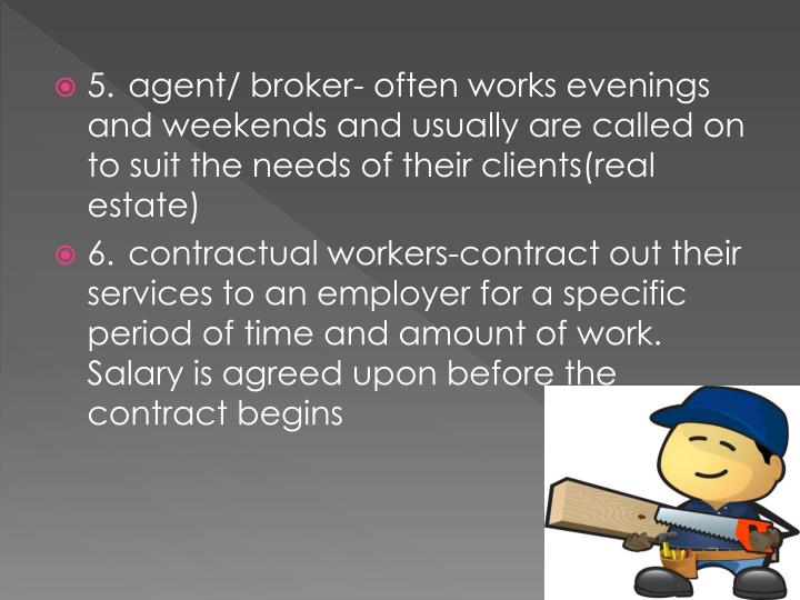 5.agent/ broker- often works evenings and weekends and usually are called on to suit the needs of their clients(real estate)