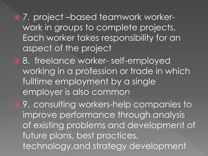 7.project –based teamwork worker- work in groups to complete projects. Each worker takes responsibility for an aspect of the project