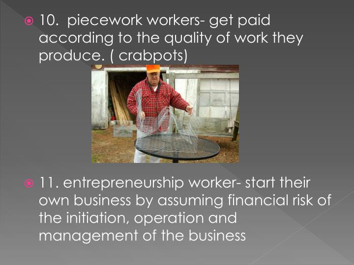 10.  piecework workers- get paid according to the quality of work they produce. (
