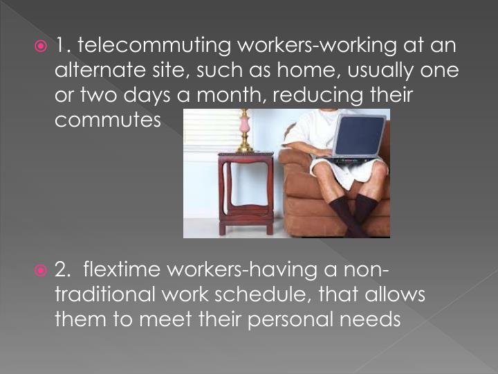1. telecommuting workers-working at an alternate site, such as home, usually one or two days a month, reducing their commutes