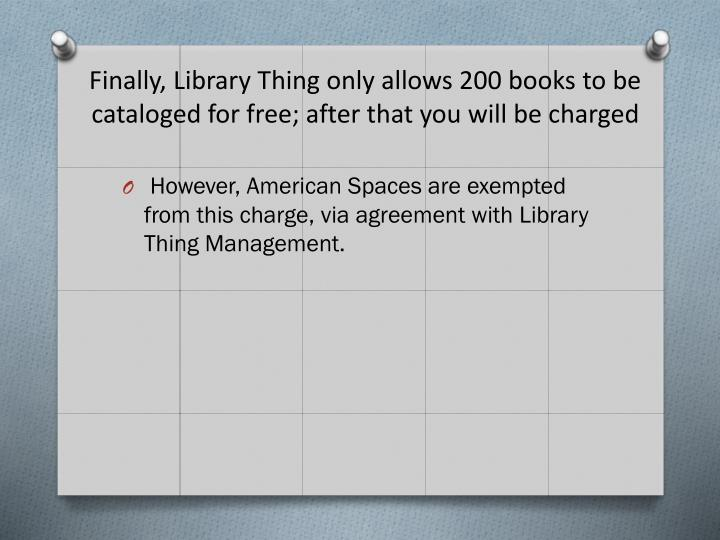 Finally, Library Thing only allows 200 books to be cataloged for free; after that you will be charged