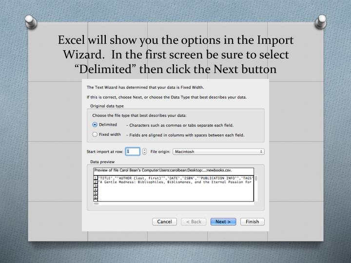 "Excel will show you the options in the Import Wizard.  In the first screen be sure to select ""Delimited"" then click the Next button"