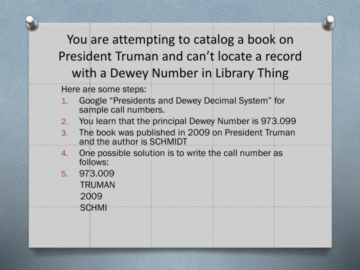 You are attempting to catalog a book on President Truman and can't locate a record with a Dewey Number in Library Thing