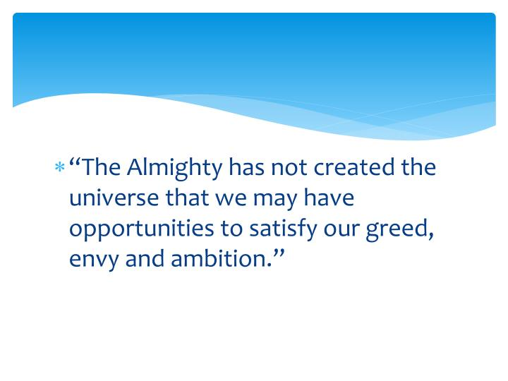 """""""The Almighty has not created the universe that we may have opportunities to satisfy our greed, envy and ambition."""""""
