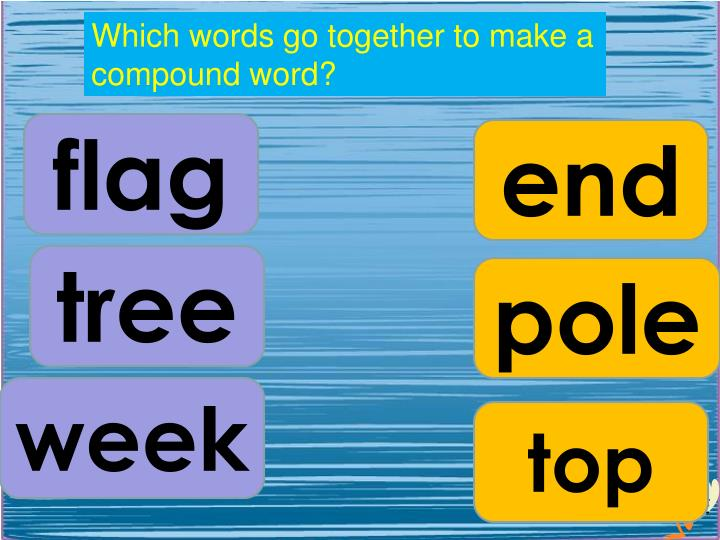 Which words go together to make a compound word?