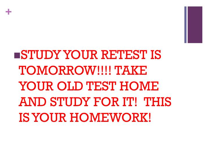 STUDY YOUR RETEST IS TOMORROW!!!! TAKE YOUR OLD TEST HOME AND STUDY FOR IT!  THIS IS YOUR HOMEWORK!