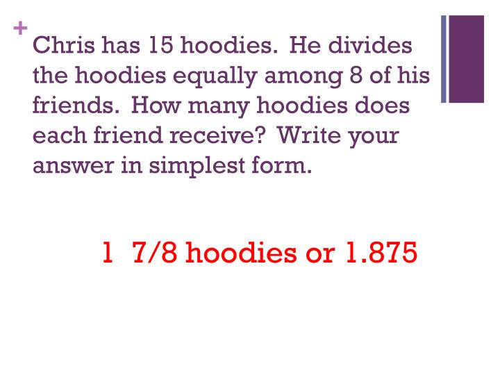 Chris has 15 hoodies.  He divides the hoodies equally among 8 of his friends.  How many hoodies does each friend receive?  Write your answer in simplest form.