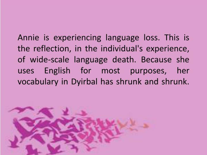 Annie is experiencing language loss. This is the reflection, in the individual's experience, of wide-scale language death. Because she uses English for most purposes, her vocabulary in Dyirbal has shrunk and shrunk.