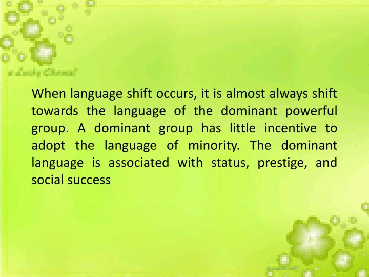 When language shift occurs, it is almost always shift towards the language of the dominant powerful group. A dominant group has little incentive to adopt the language of minority. The dominant language is associated with status, prestige, and social success