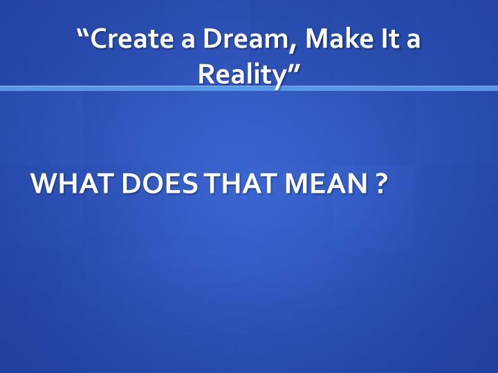 """Create a Dream, Make It a Reality"""