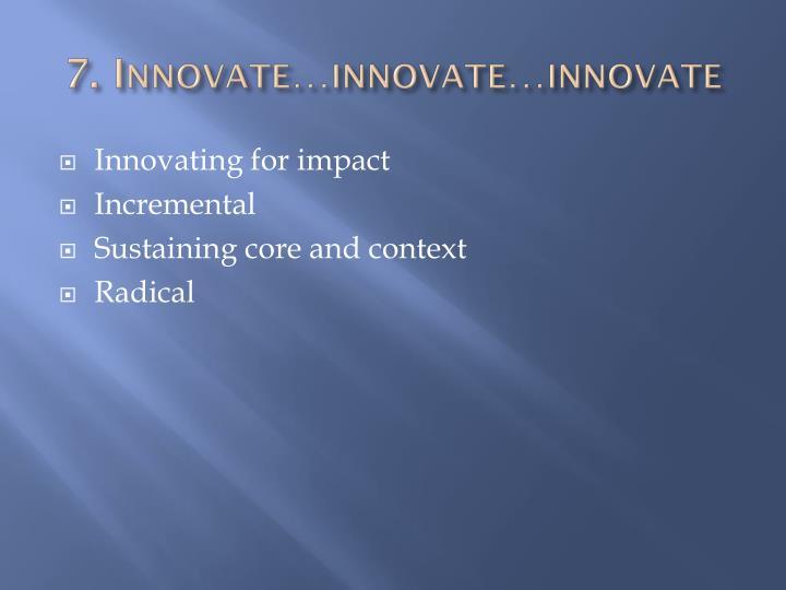 7. Innovate…innovate…innovate