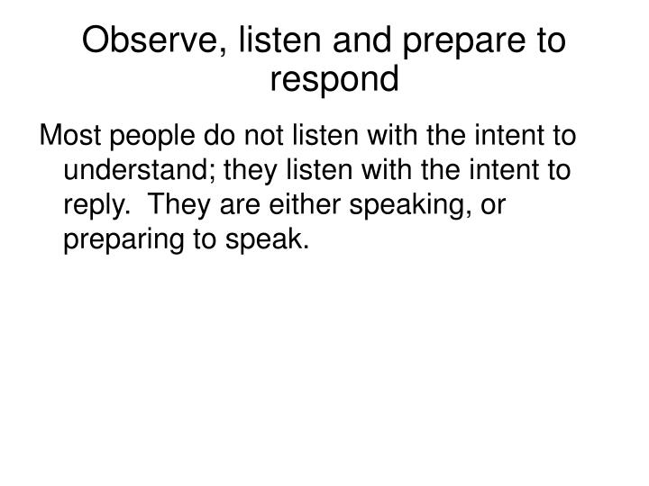 Observe, listen and prepare to respond