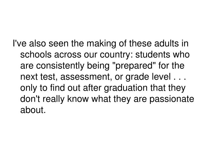 "I've also seen the making of these adults in schools across our country: students who are consistently being ""prepared"" for the next test, assessment, or grade level . . . only to find out after graduation that they don't really know what they are passionate about."