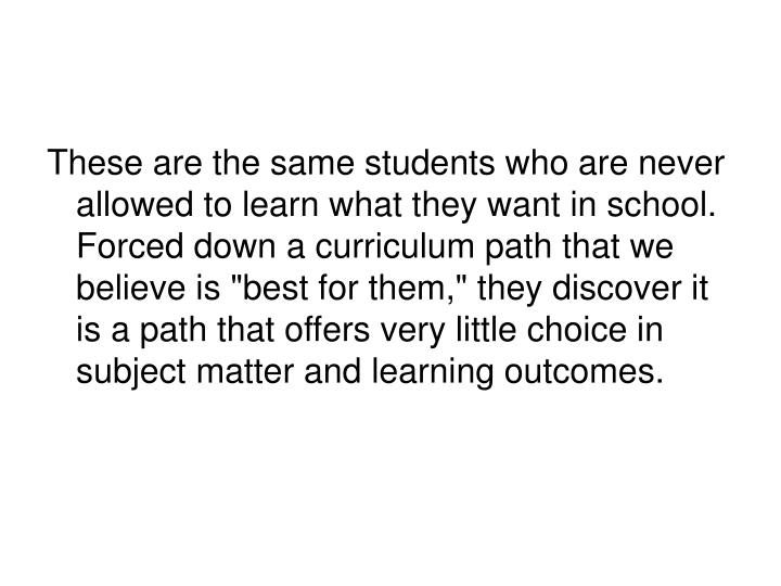 "These are the same students who are never allowed to learn what they want in school. Forced down a curriculum path that we believe is ""best for them,"" they discover it is a path that offers very little choice in subject matter and learning outcomes."