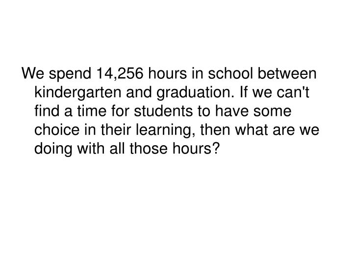 We spend 14,256 hours in school between kindergarten and graduation. If we can't find a time for students to have some choice in their learning, then what are we doing with all those hours?