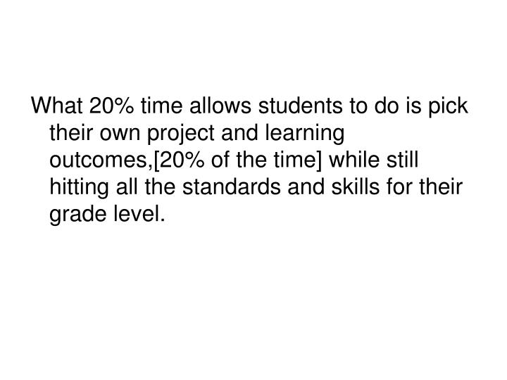 What 20% time allows students to do is pick their own project and learning outcomes,[20% of the time] while still hitting all the standards and skills for their grade level.