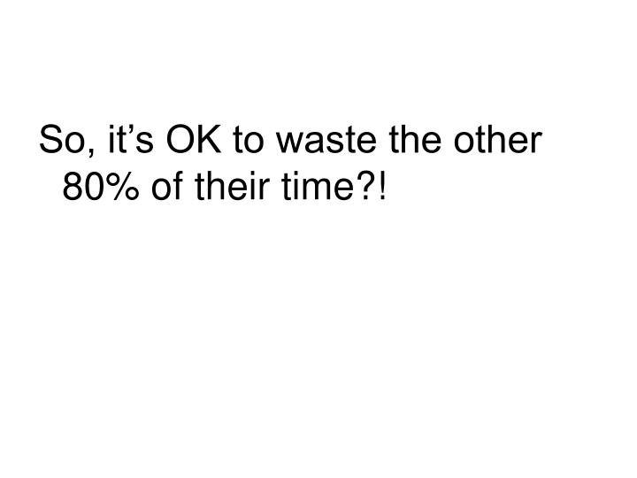 So, it's OK to waste the other 80% of their time?!