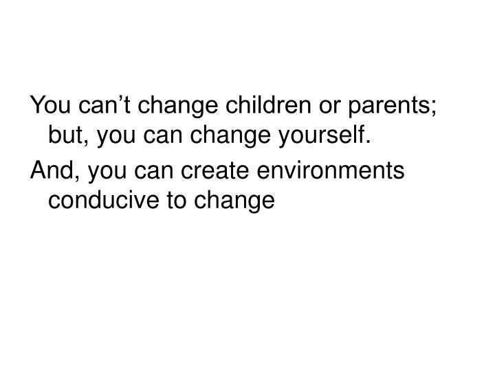 You can't change children or parents;  but, you can change yourself.