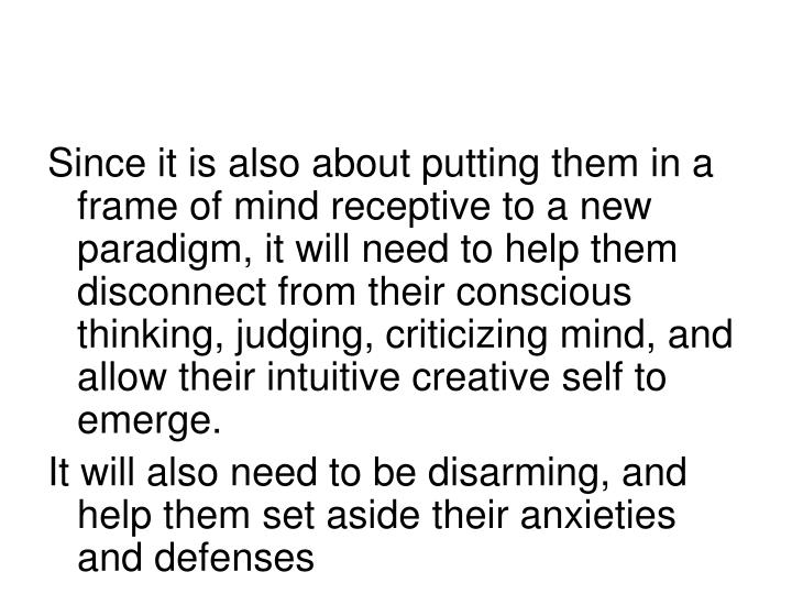 Since it is also about putting them in a frame of mind receptive to a new paradigm, it will need to help them disconnect from their conscious thinking, judging, criticizing mind, and allow their intuitive creative self to emerge.