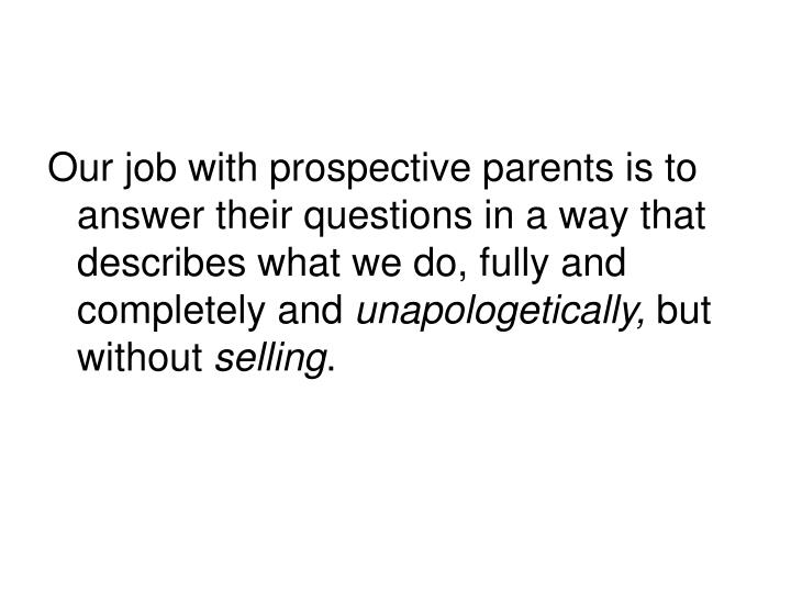 Our job with prospective parents is to answer their questions in a way that describes