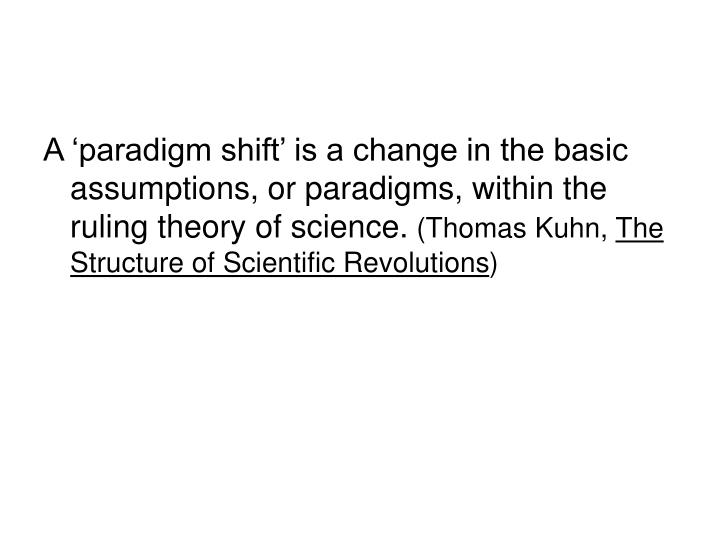 A 'paradigm shift' is a change in the basic assumptions, or paradigms, within the ruling theory of science.