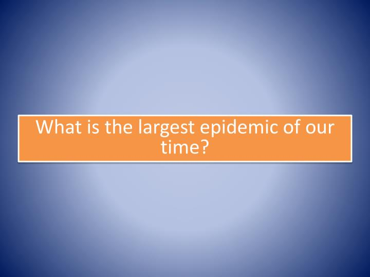 What is the largest epidemic of our time?