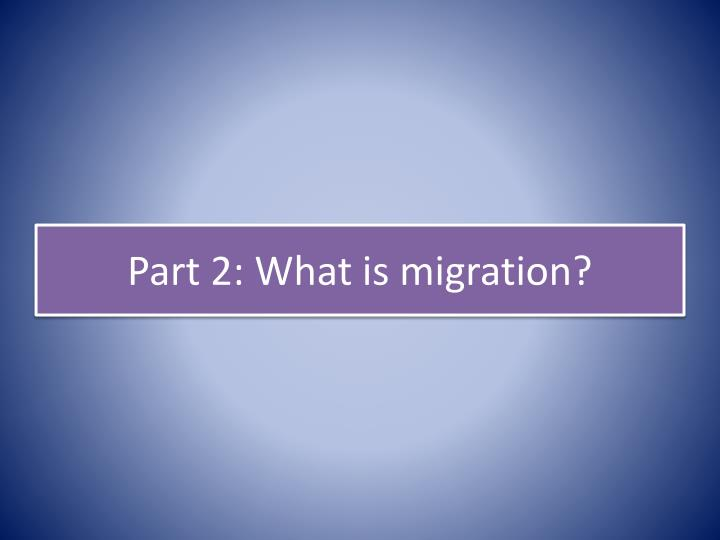 Part 2: What is migration?