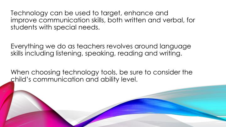 Technology can be used to target, enhance and improve communication skills, both written and verbal, for students with special needs.