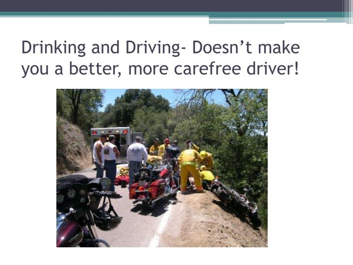 Drinking and Driving- Doesn't make you a better, more carefree driver!