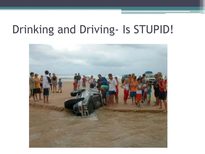 Drinking and Driving- Is STUPID!