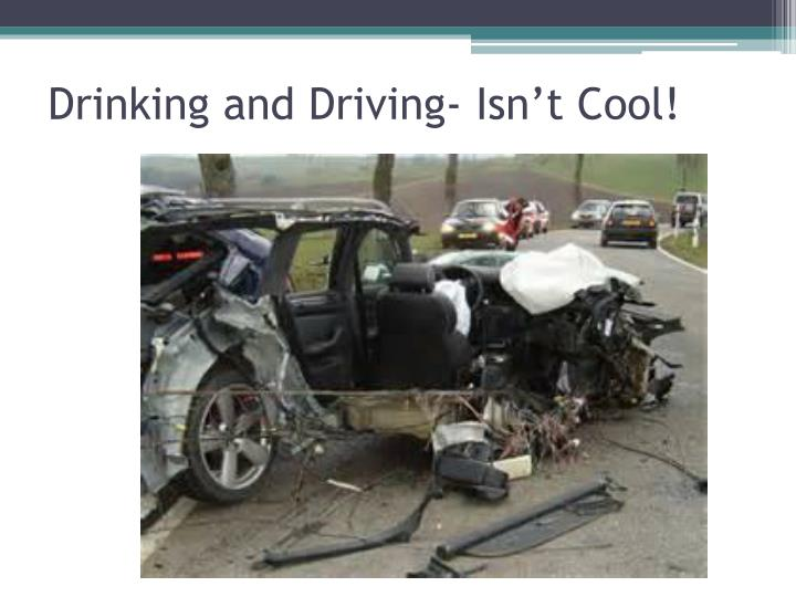 Drinking and Driving- Isn't Cool!