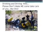drinking and driving kills please don t make me come take care of you like this