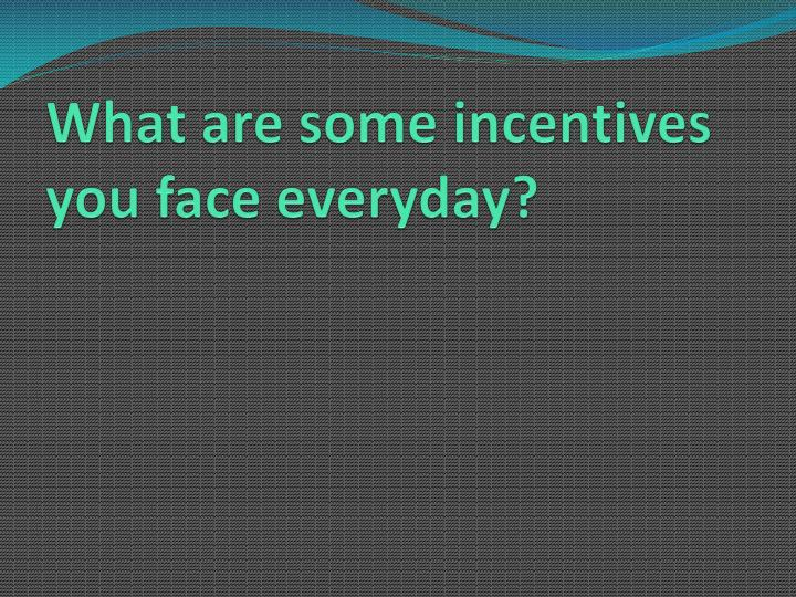 What are some incentives you face everyday?