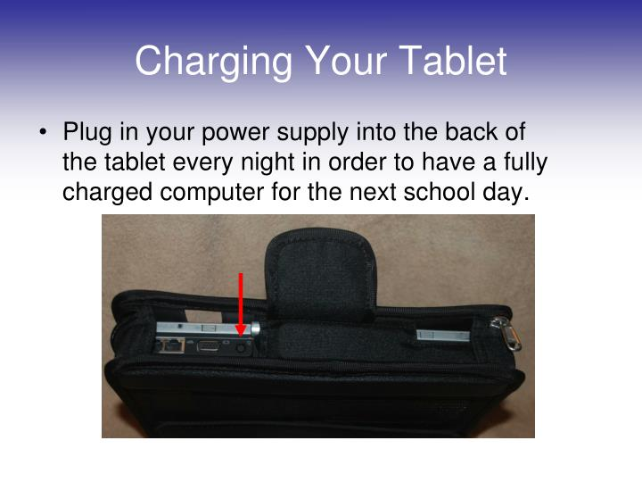 Plug in your power supply into the back of the tablet every night in order to have a fully charged computer for the next school day.