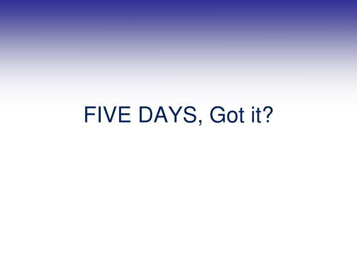FIVE DAYS, Got it?