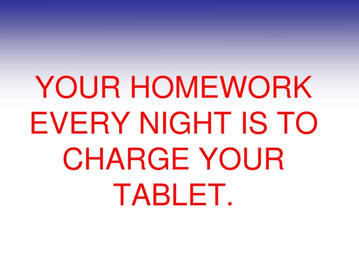 YOUR HOMEWORK EVERY NIGHT IS TO CHARGE YOUR TABLET