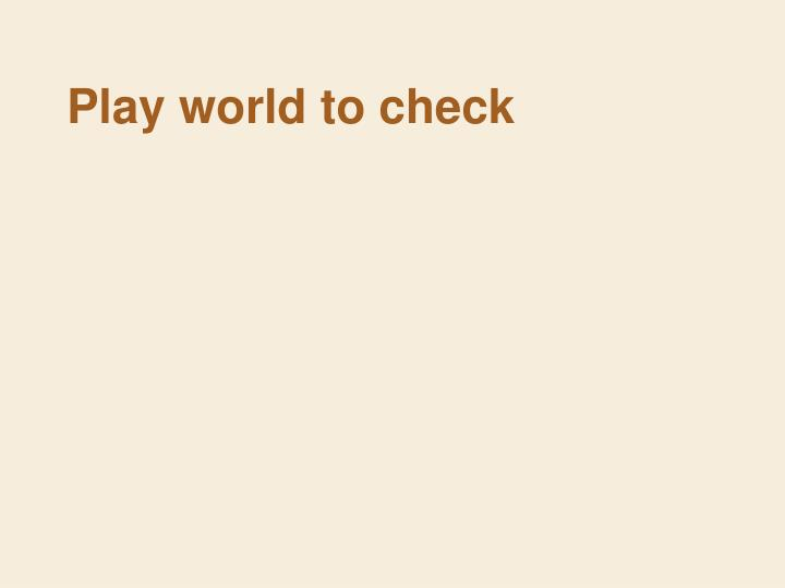 Play world to check