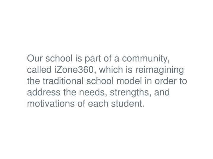Our school is part of a community, called iZone360, which is reimagining the traditional school mode...