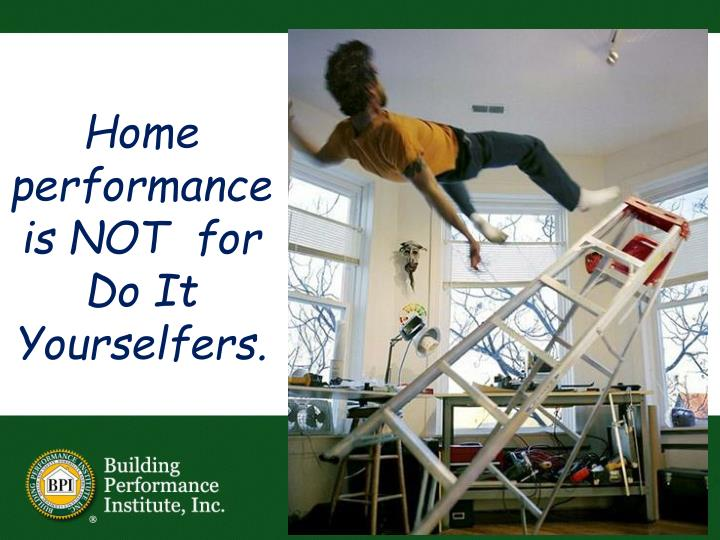 Home performance is NOT  for Do It Yourselfers.