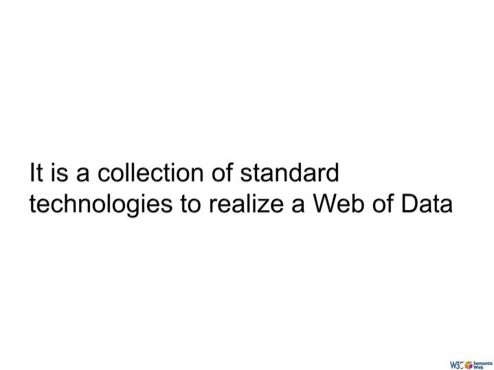 It is a collection of standard technologies to realize a Web of Data