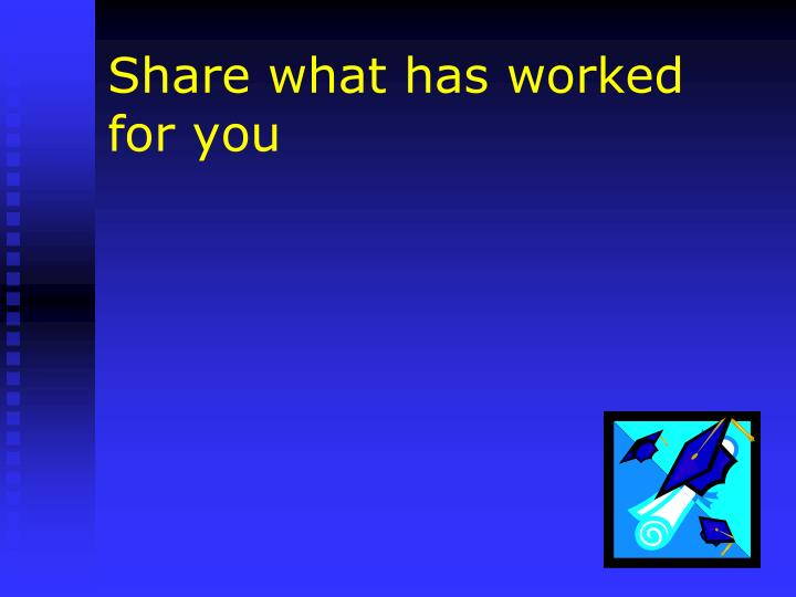 Share what has worked for you