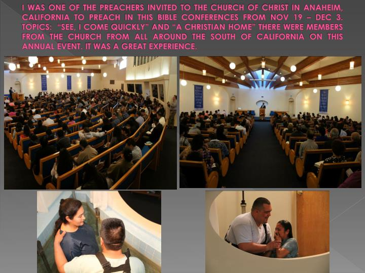 "I WAS ONE OF THE PREACHERS INVITED TO THE CHURCH OF CHRIST IN ANAHEIM, CALIFORNIA TO PREACH IN THIS BIBLE CONFERENCES FROM NOV 19 – DEC 3. TOPICS:  ""SEE, I COME QUICKLY"" AND ""A CHRISTIAN HOME"" THERE WERE MEMBERS FROM THE CHURCH FROM ALL AROUND THE SOUTH OF CALIFORNIA ON THIS ANNUAL EVENT. IT WAS A GREAT EXPERIENCE."