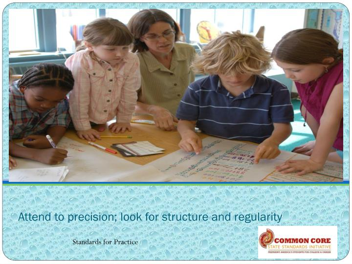 Attend to precision; look for structure and regularity