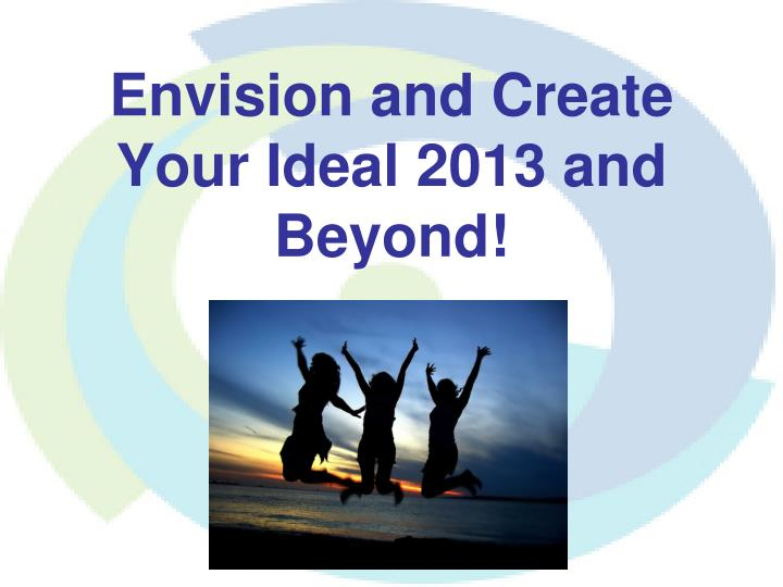 Envision and create your ideal 2013 and beyond