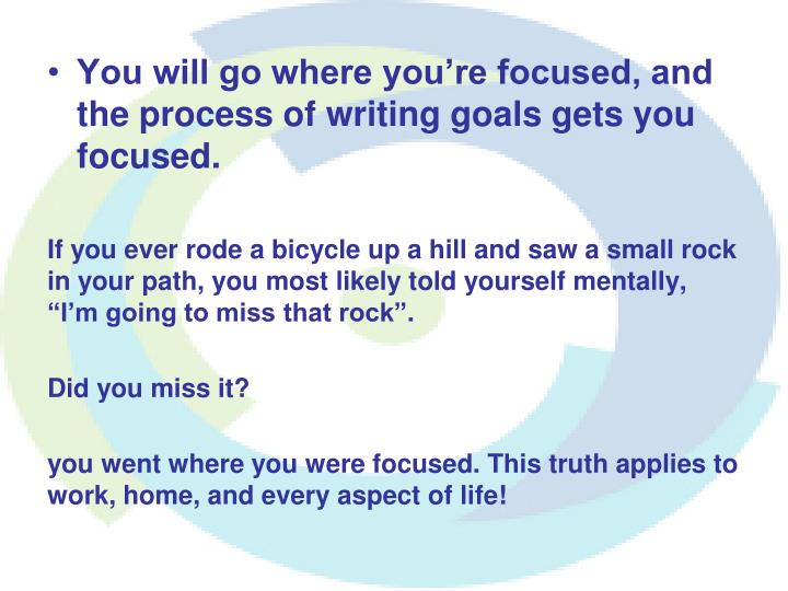 You will go where you're focused, and the process of writing goals gets you focused.